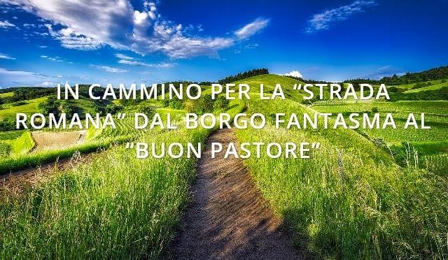"""Alla ricerca del Buono e del Bello – In cammino per la """"strada romana"""" dal borgo fantasma al """"Buon Pastore"""""""
