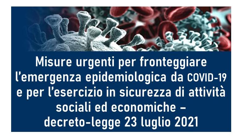Protetto Misure urgenti per fronteggiare l'emergenza epidemiologica da COVID-19 e per l'esercizio in sicurezza di attività sociali ed economiche – decreto-legge 23 luglio 2021, n. 105 (Gazzetta Ufficiale 23 luglio 2021, n. 175)